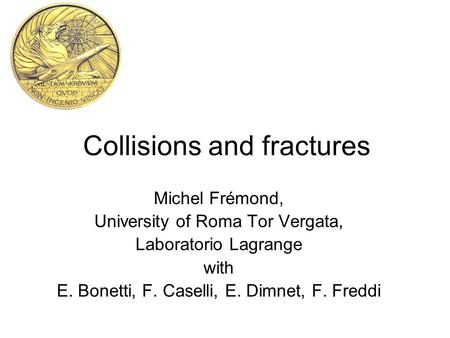 Collisions and fractures Michel Frémond, University of Roma Tor Vergata, Laboratorio Lagrange with E. Bonetti, F. Caselli, E. Dimnet, F. Freddi.