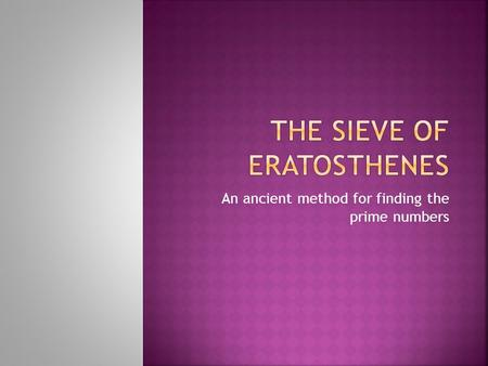 An ancient method for finding the prime numbers.  Eratosthenes was a Greek mathematician from Cyrene (modern day Libya!). He was born in 276 BC, and.