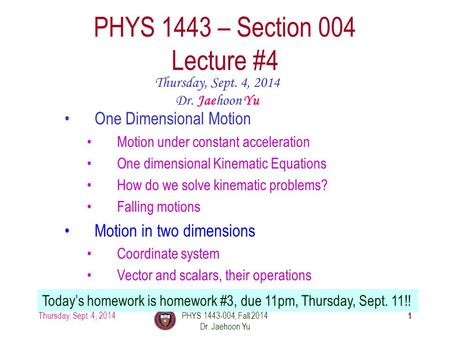 Thursday, Sept. 4, 2014PHYS 1443-004, Fall 2014 Dr. Jaehoon Yu 1 PHYS 1443 – Section 004 Lecture #4 Thursday, Sept. 4, 2014 Dr. Jaehoon Yu Today's homework.