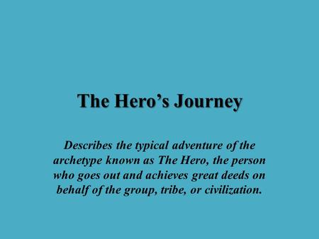 The Hero's Journey Describes the typical adventure of the archetype known as The Hero, the person who goes out and achieves great deeds on behalf of the.