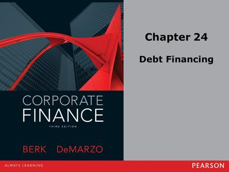 Chapter 24 Debt Financing. Copyright ©2014 Pearson Education, Inc. All rights reserved.24-2 24.1 Corporate Debt Leveraged Buyout (LBO) –When a group of.