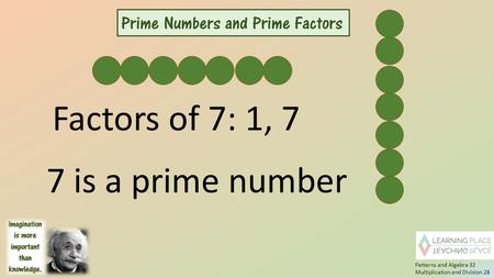 7 is a prime number Factors of 7: 1, 7 Patterns and Algebra 32 Multiplication and Division 28.