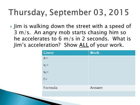 Jim is walking down the street with a speed of 3 m/s. An angry mob starts chasing him so he accelerates to 6 m/s in 2 seconds. What is Jim's acceleration?
