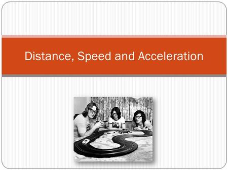 Distance, Speed and Acceleration. Acceleration A relationship between speed and time. It is the change in speed over the change in time. a = Δ v/ Δ t.