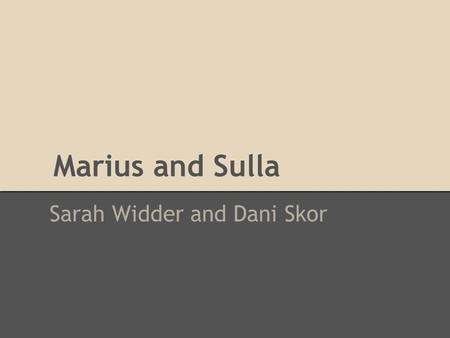 Marius and Sulla Sarah Widder and Dani Skor. Marius He lived from 157 BCE to 86 BCE He was a soldier in the Jugurthan War, and then in 107 BCE he was.