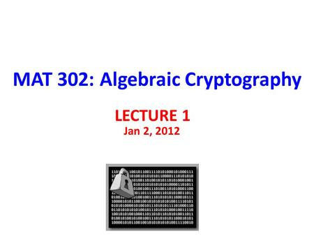 MAT 302: Algebraic Cryptography LECTURE 1 Jan 2, 2012.