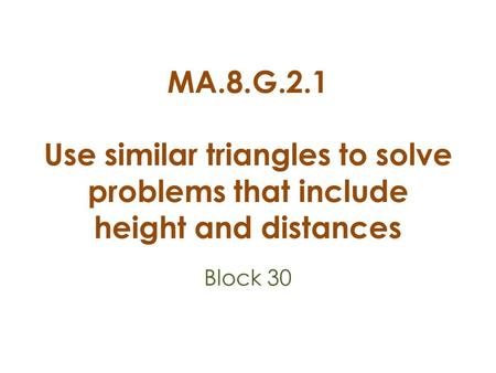 MA.8.G.2.1 Use similar triangles to solve problems that include height and distances Block 30.