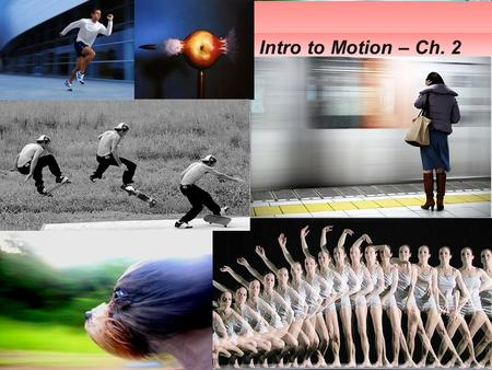 Intro to Motion – Ch. 2. 2.1 FRAME OF REFERENCE (COORDINATE SYSTEM)  The context in which we study motion  Includes a reference point and a directional.