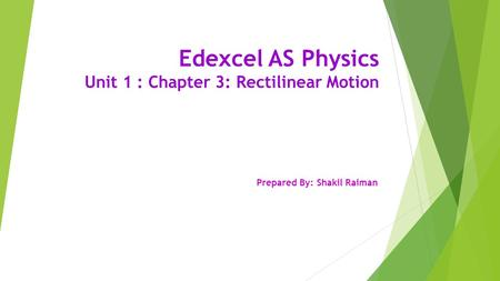 Edexcel AS Physics Unit 1 : Chapter 3: Rectilinear Motion Prepared By: Shakil Raiman.