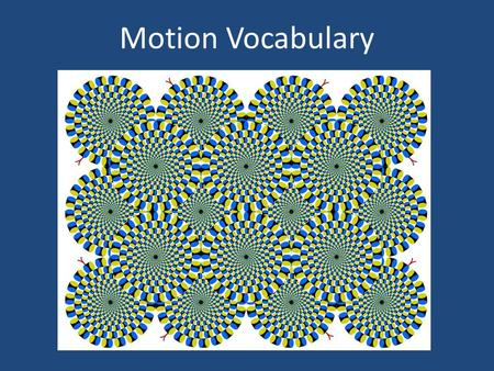 Motion Vocabulary. The act or process of changing position or place. 1.