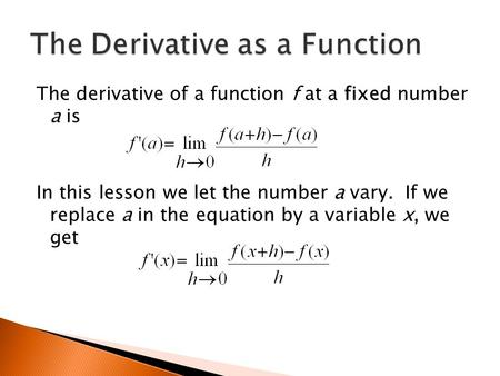 The derivative of a function f at a fixed number a is In this lesson we let the number a vary. If we replace a in the equation by a variable x, we get.