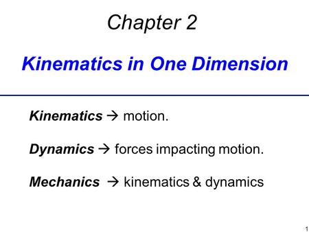 Kinematics in One Dimension Chapter 2 Kinematics  motion. Dynamics  forces impacting motion. Mechanics  kinematics & dynamics 1.