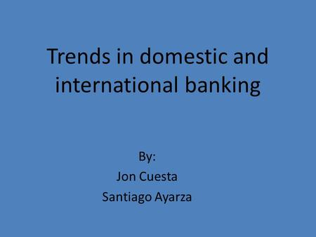 Trends in domestic and international banking By: Jon Cuesta Santiago Ayarza.