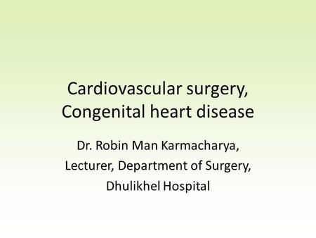 Cardiovascular surgery, Congenital heart disease Dr. Robin Man Karmacharya, Lecturer, Department of Surgery, Dhulikhel Hospital.