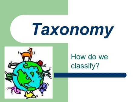 Taxonomy How do we classify?. Why Classify? Study unity & diversity in an organized manner Understand relationships between organisms.