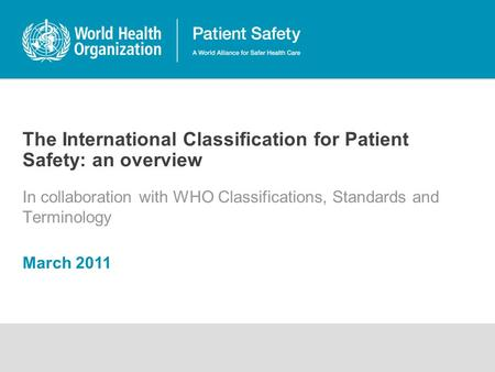 The International Classification for Patient Safety: an overview In collaboration with WHO Classifications, Standards and Terminology March 2011.