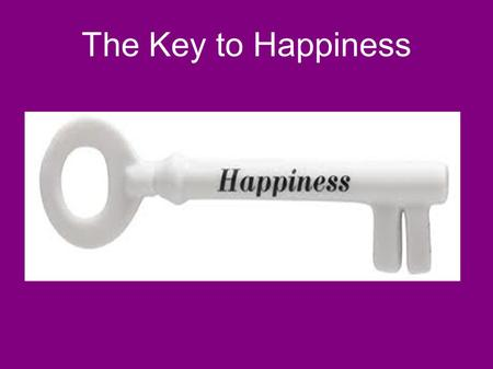 The Key to Happiness. Happiness ● Impossible to define ● Difficult to possess ● We keep searching for the key to happiness ● The Bible gives us some help.