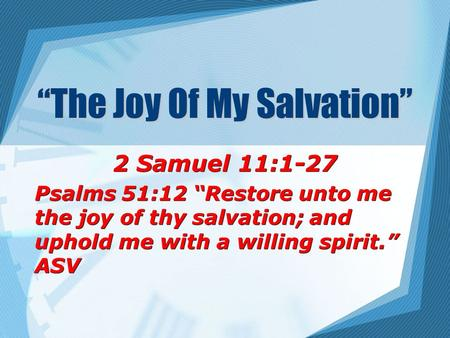 """The Joy Of My Salvation"" 2 Samuel 11:1-27 Psalms 51:12 ""Restore unto me the joy of thy salvation; and uphold me with a willing spirit."" ASV 2 Samuel 11:1-27."