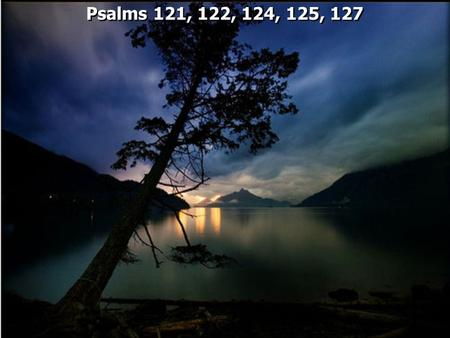 "Psalms 121, 122, 124, 125, 127. ""The songs may have been ""Pilgrim Psalms"" sung by those who were ""going up"" to Jerusalem and ""ascending"" to the Temple"""