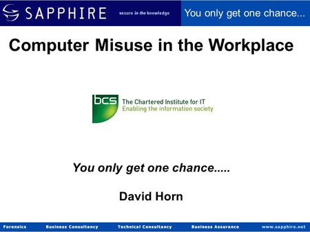 © Sapphire 2006 Computer Misuse in the Workplace You only get one chance..... David Horn You only get one chance...