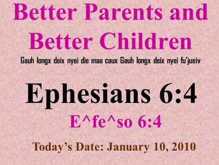 Better Parents and Better Children Gauh longx deix nyei die maa caux Gauh longx deix nyei fu'jueiv Ephesians 6:4 E^fe^so 6:4 Today's Date: January 10,