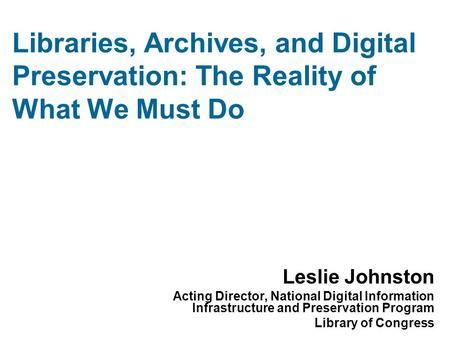 Libraries, Archives, and Digital Preservation: The Reality of What We Must Do Leslie Johnston Acting Director, National Digital Information Infrastructure.