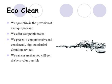 Eco Clean We specialize in the provision of a unique package. We offer competitive rates We present a comprehensive and consistently high standard of cleaning.