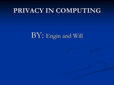 PRIVACY IN COMPUTING BY: Engin and Will. WHY IS PRIVACY IMPORTANT? They can use your computer to attack others (money, revenge) They can use your computer.