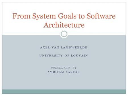 AXEL VAN LAMSWEERDE UNIVERSITY OF LOUVAIN PRESENTED BY AMRITAM SARCAR From System Goals to Software Architecture.