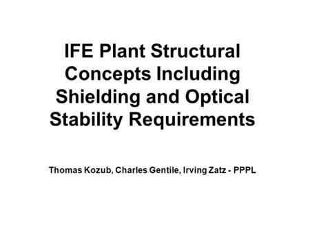 IFE Plant Structural Concepts Including Shielding and Optical Stability Requirements Thomas Kozub, Charles Gentile, Irving Zatz - PPPL.