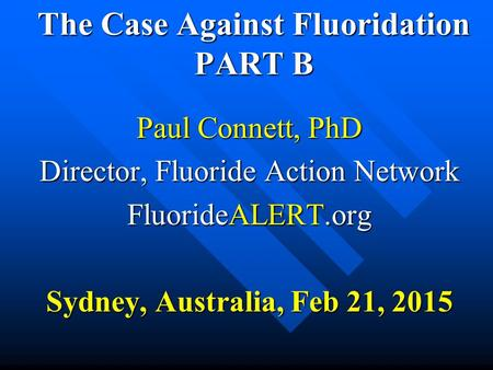 The Case Against Fluoridation PART B The Case Against Fluoridation PART B Paul Connett, PhD Director, Fluoride Action Network FluorideALERT.org Sydney,
