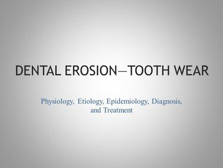 DENTAL EROSION—TOOTH WEAR Physiology, Etiology, Epidemiology, Diagnosis, and Treatment.