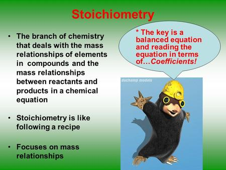 Stoichiometry * The key is a balanced equation and reading the equation in terms of…Coefficients! The branch of chemistry that deals with the mass relationships.