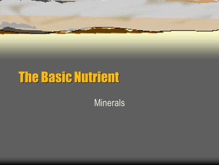The Basic Nutrient Minerals. Minerals are  Inorganic elements that come from the soil and water and are absorbed by plants or eaten by animals.  Found.