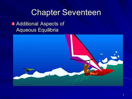 1 Chapter Seventeen Additional Aspects of Aqueous Equilibria.
