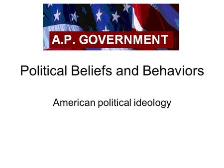Political Beliefs and Behaviors American political ideology.