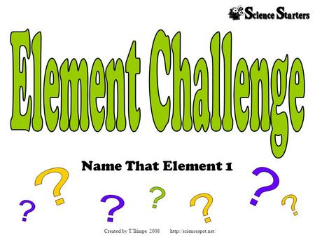 Name That Element 1 Created by T.Trimpe 2008