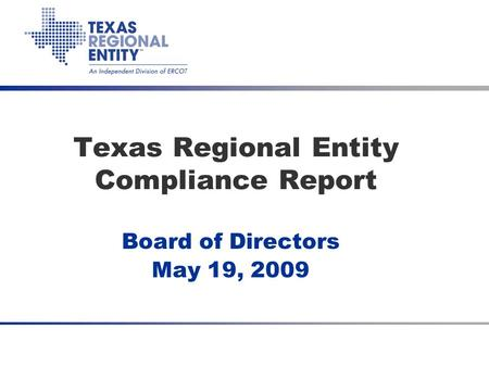 Texas Regional Entity Compliance Report Board of Directors May 19, 2009.