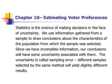 Chapter 10– Estimating Voter Preferences Statistics is the science of making decisions in the face of uncertainty. We use information gathered from a sample.