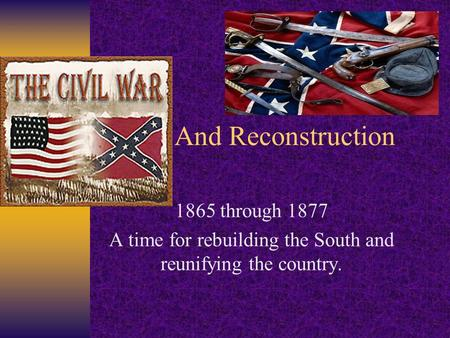 And Reconstruction 1865 through 1877 A time for rebuilding the South and reunifying the country.