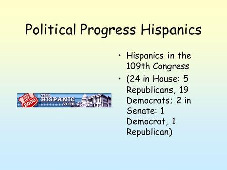 Political Progress Hispanics Hispanics in the 109th Congress (24 in House: 5 Republicans, 19 Democrats; 2 in Senate: 1 Democrat, 1 Republican)