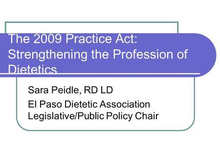 The 2009 Practice Act: Strengthening the Profession of Dietetics Sara Peidle, RD LD El Paso Dietetic Association Legislative/Public Policy Chair.