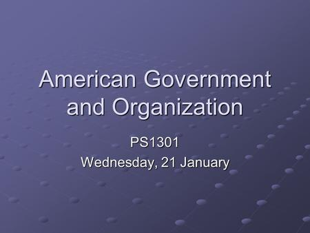American Government and Organization PS1301 Wednesday, 21 January.