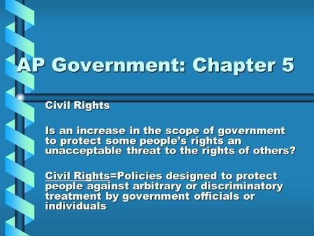 AP Government: Chapter 5 Civil Rights Is an increase in the scope of government to protect some people's rights an unacceptable threat to the rights of.