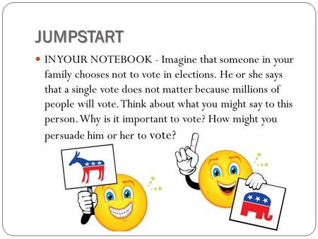 JUMPSTART IN YOUR NOTEBOOK - Imagine that someone in your family chooses not to vote in elections. He or she says that a single vote does not matter because.