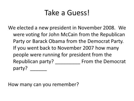 Take a Guess! We elected a new president in November 2008. We were voting for John McCain from the Republican Party or Barack Obama from the Democrat Party.
