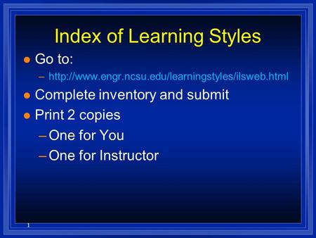 1 Index of Learning Styles l Go to: –http://www.engr.ncsu.edu/learningstyles/ilsweb.html l Complete inventory and submit l Print 2 copies –One for You.