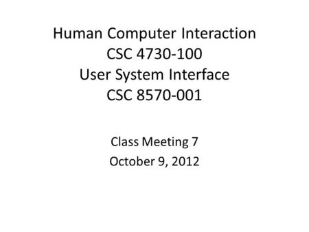 Human Computer Interaction CSC 4730-100 User System Interface CSC 8570-001 Class Meeting 7 October 9, 2012.