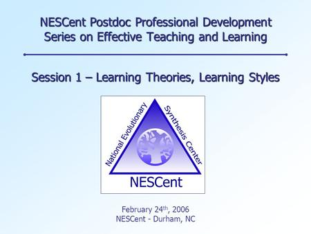 NESCent Postdoc Professional Development Series on Effective Teaching and Learning Session 1 – Learning Theories, Learning Styles February 24 th, 2006.