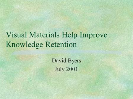 Visual Materials Help Improve Knowledge Retention David Byers July 2001.
